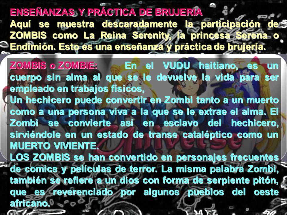 ENSEÑANZAS Y PRÁCTICA DE BRUJERIA Aquí se muestra descaradamente la participación de ZOMBIS como La Reina Serenity, la princesa Serena o Endimión. Est