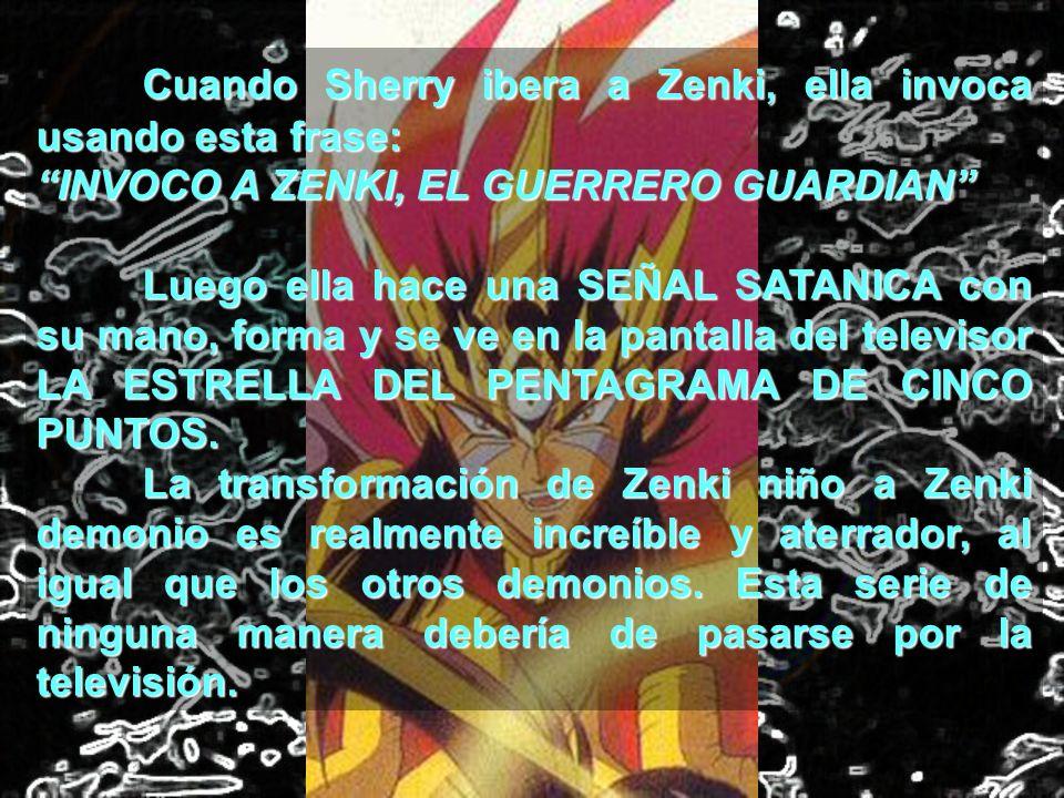 Cuando Sherry ibera a Zenki, ella invoca usando esta frase: INVOCO A ZENKI, EL GUERRERO GUARDIAN Luego ella hace una SEÑAL SATANICA con su mano, forma
