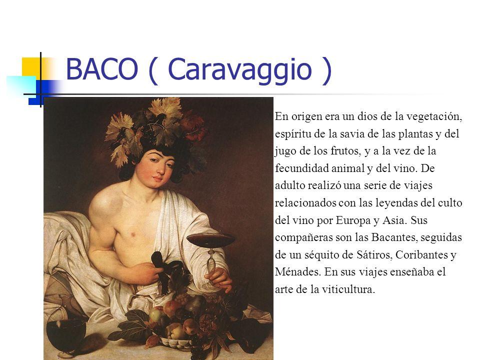 BACO ( Caravaggio ) En origen era un dios de la vegetación, espíritu de la savia de las plantas y del jugo de los frutos, y a la vez de la fecundidad