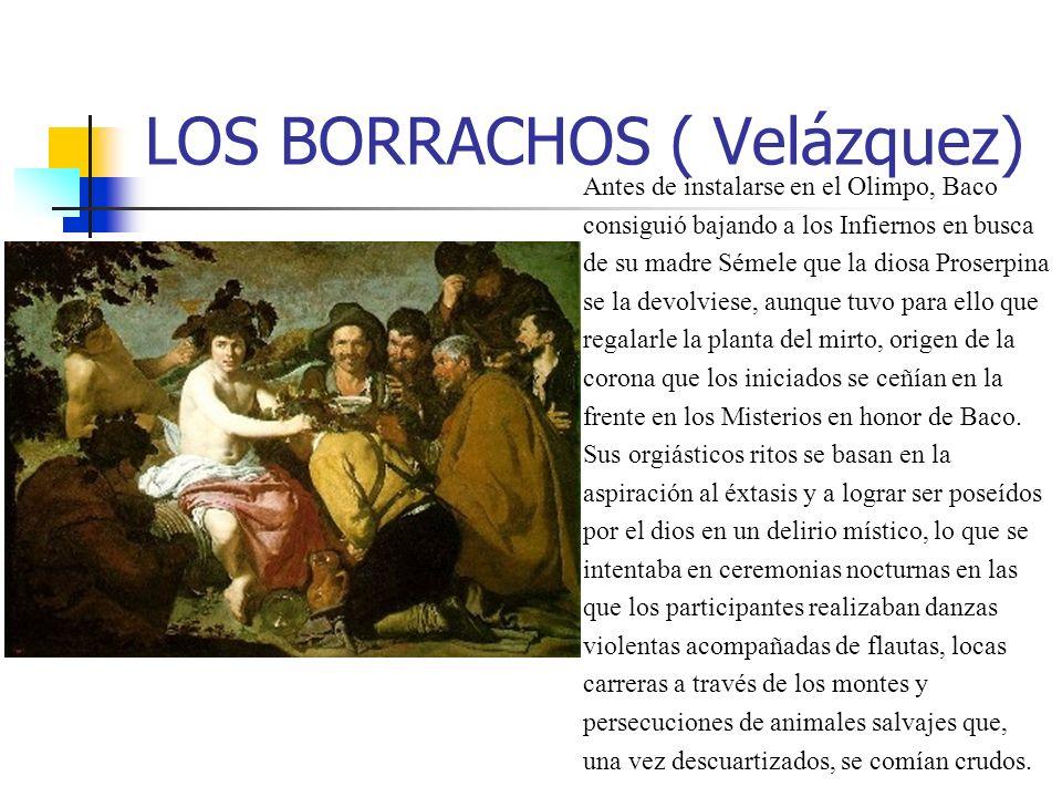 LOS BORRACHOS ( Velázquez) Antes de instalarse en el Olimpo, Baco consiguió bajando a los Infiernos en busca de su madre Sémele que la diosa Proserpina se la devolviese, aunque tuvo para ello que regalarle la planta del mirto, origen de la corona que los iniciados se ceñían en la frente en los Misterios en honor de Baco.