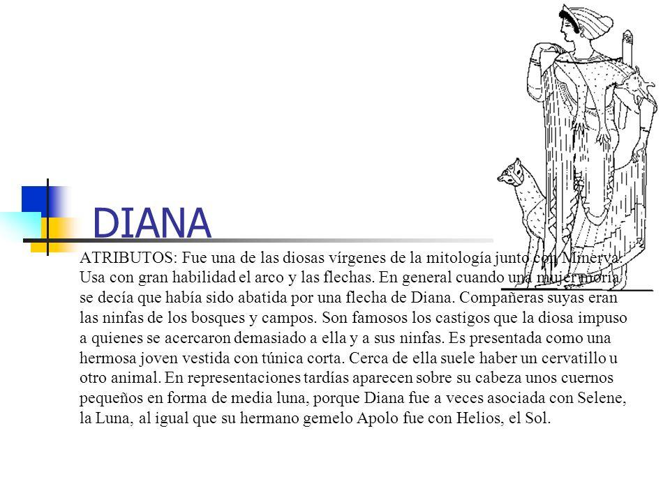 DIANA ATRIBUTOS: Fue una de las diosas vírgenes de la mitología junto con Minerva. Usa con gran habilidad el arco y las flechas. En general cuando una