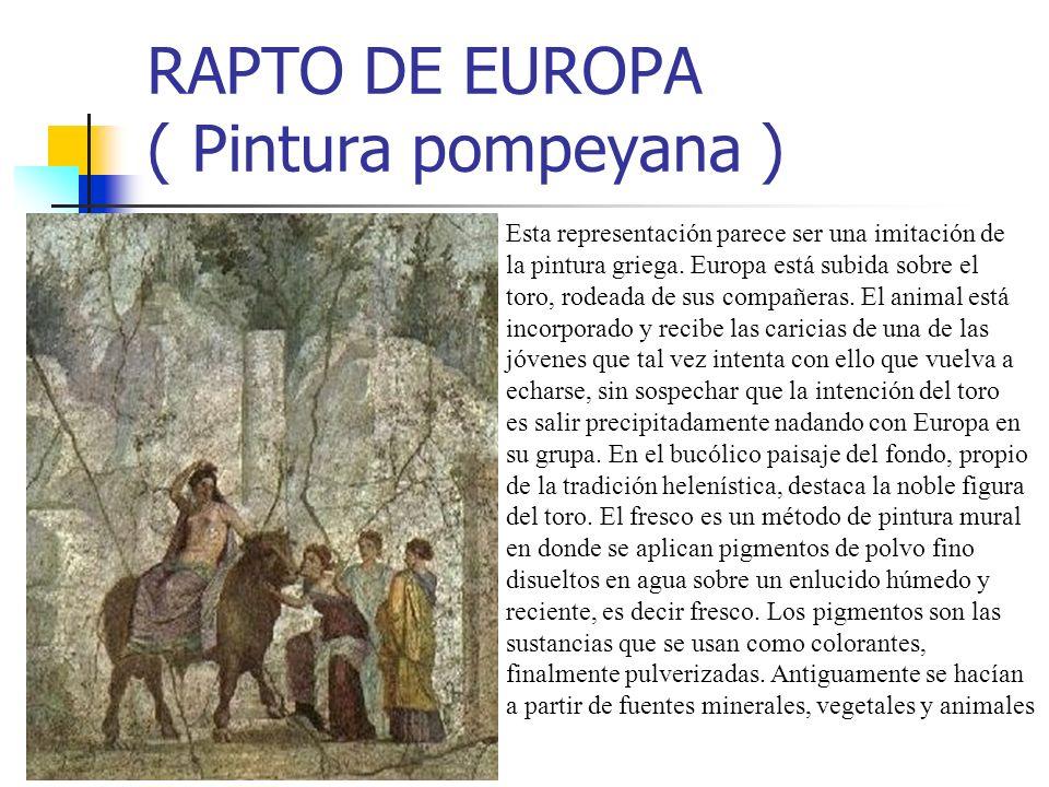 RAPTO DE EUROPA ( Pintura pompeyana ) Esta representación parece ser una imitación de la pintura griega. Europa está subida sobre el toro, rodeada de