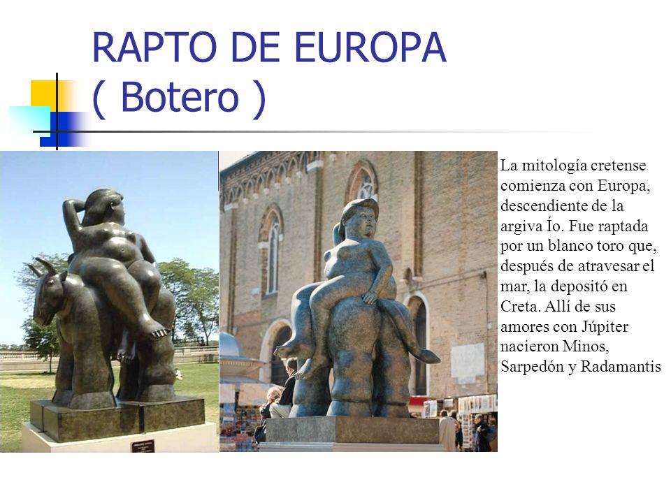 RAPTO DE EUROPA ( Botero ) La mitología cretense comienza con Europa, descendiente de la argiva Ío. Fue raptada por un blanco toro que, después de atr