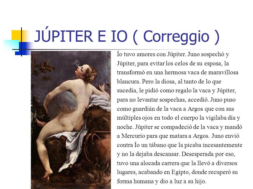 JÚPITER E IO ( Correggio ) Ío tuvo amores con Júpiter. Juno sospechó y Júpiter, para evitar los celos de su esposa, la transformó en una hermosa vaca