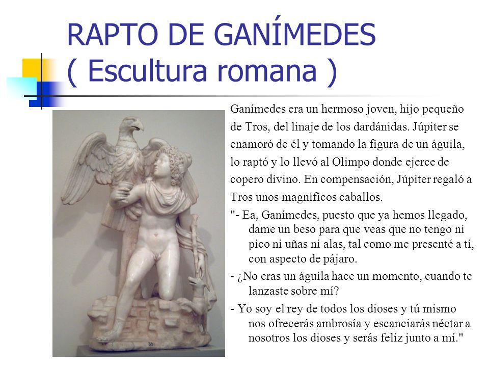 RAPTO DE GANÍMEDES ( Escultura romana ) Ganímedes era un hermoso joven, hijo pequeño de Tros, del linaje de los dardánidas. Júpiter se enamoró de él y