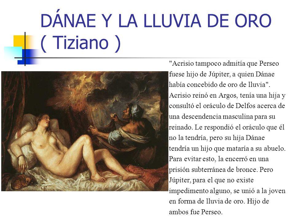 DÁNAE Y LA LLUVIA DE ORO ( Tiziano ) Acrisio tampoco admitía que Perseo fuese hijo de Júpiter, a quien Dánae había concebido de oro de lluvia .