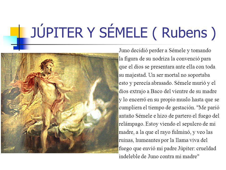JÚPITER Y SÉMELE ( Rubens ) Juno decidió perder a Sémele y tomando la figura de su nodriza la convenció para que el dios se presentara ante ella con t