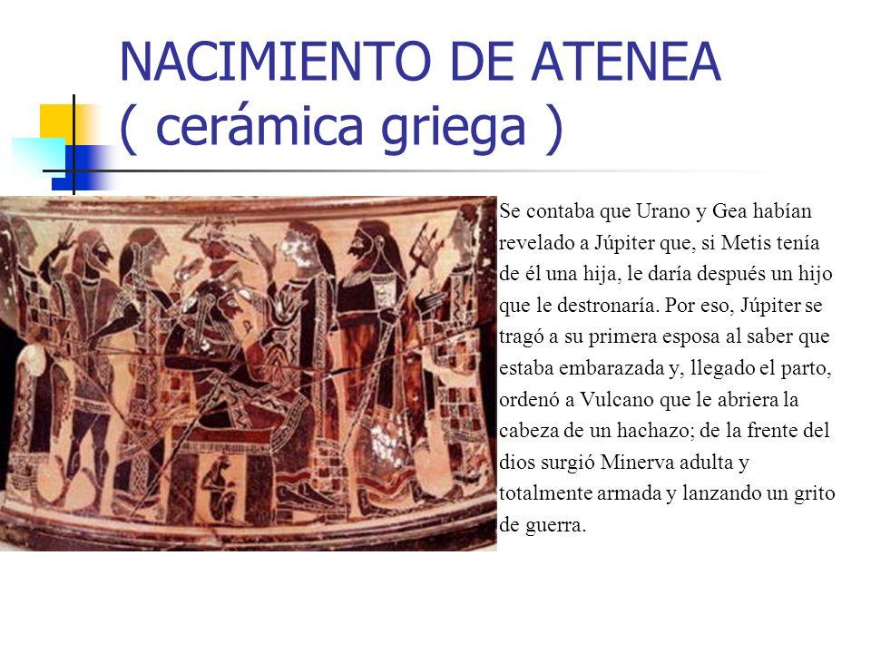 NACIMIENTO DE ATENEA ( cerámica griega ) Se contaba que Urano y Gea habían revelado a Júpiter que, si Metis tenía de él una hija, le daría después un hijo que le destronaría.