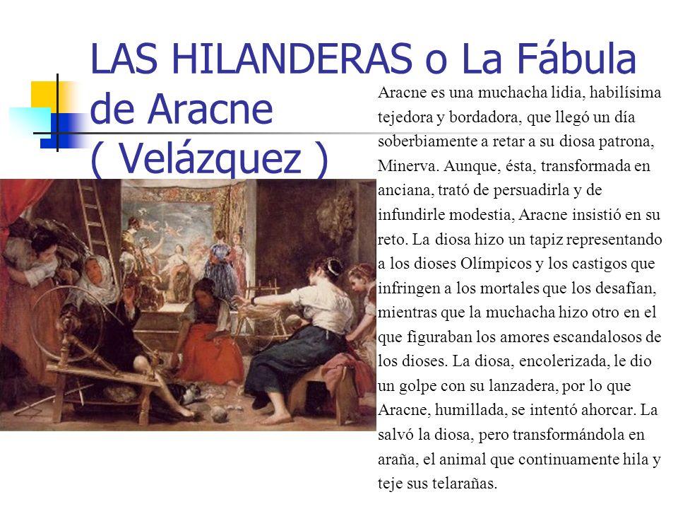LAS HILANDERAS o La Fábula de Aracne ( Velázquez ) Aracne es una muchacha lidia, habilísima tejedora y bordadora, que llegó un día soberbiamente a ret