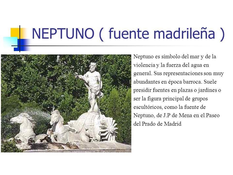 NEPTUNO ( fuente madrileña ) Neptuno es símbolo del mar y de la violencia y la fuerza del agua en general. Sus representaciones son muy abundantes en