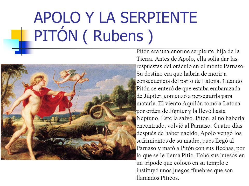 APOLO Y LA SERPIENTE PITÓN ( Rubens ) Pitón era una enorme serpiente, hija de la Tierra. Antes de Apolo, ella solía dar las respuestas del oráculo en