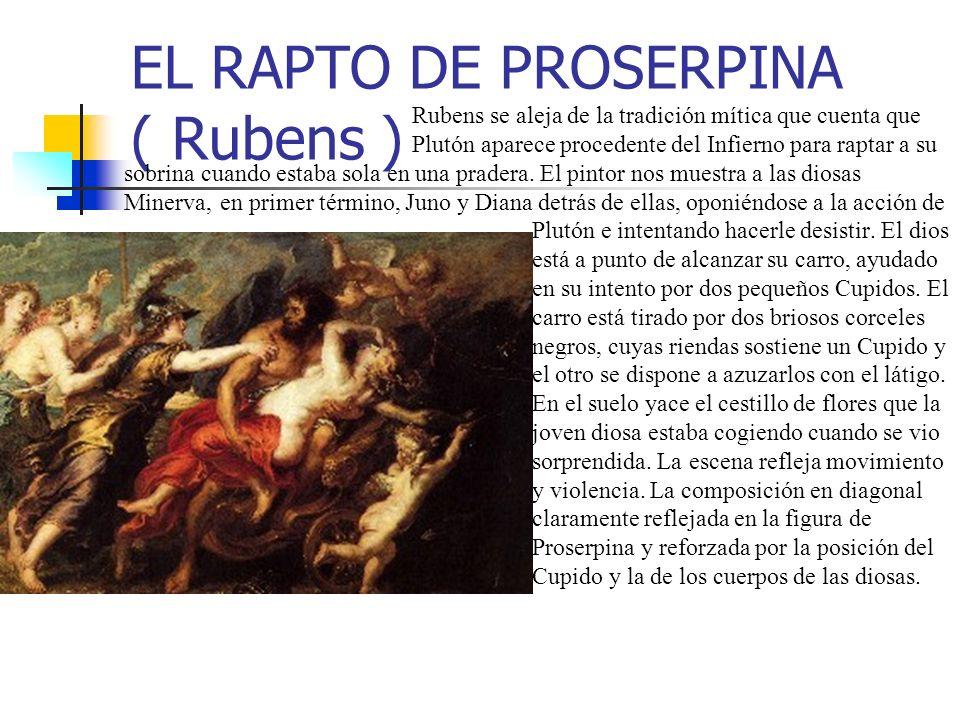 EL RAPTO DE PROSERPINA ( Rubens ) Rubens se aleja de la tradición mítica que cuenta que Plutón aparece procedente del Infierno para raptar a su sobrina cuando estaba sola en una pradera.