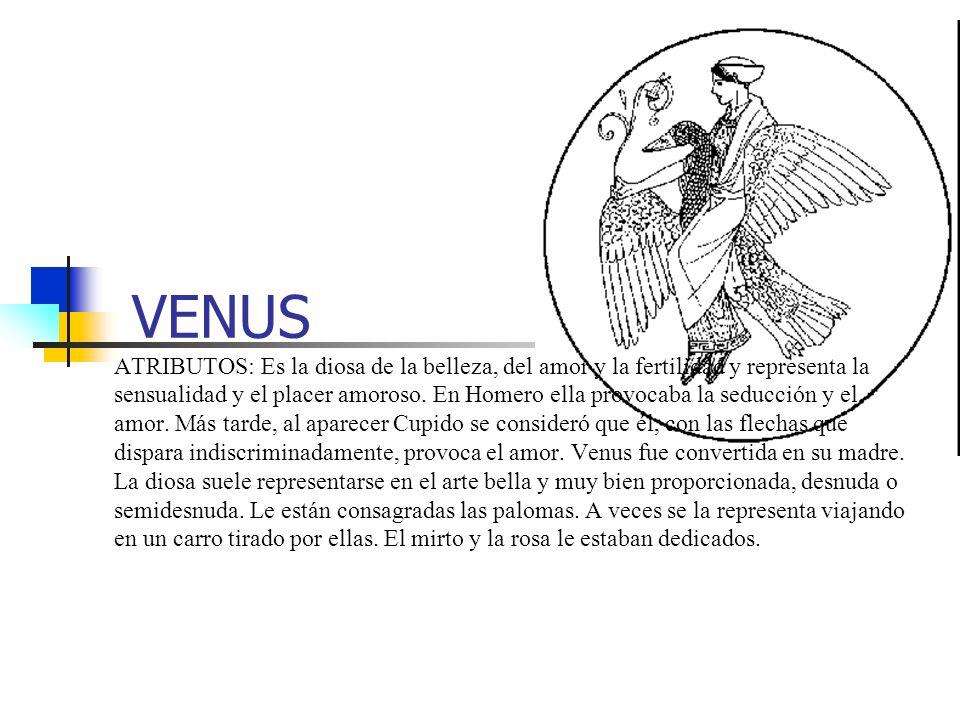 VENUS ATRIBUTOS: Es la diosa de la belleza, del amor y la fertilidad y representa la sensualidad y el placer amoroso. En Homero ella provocaba la sedu
