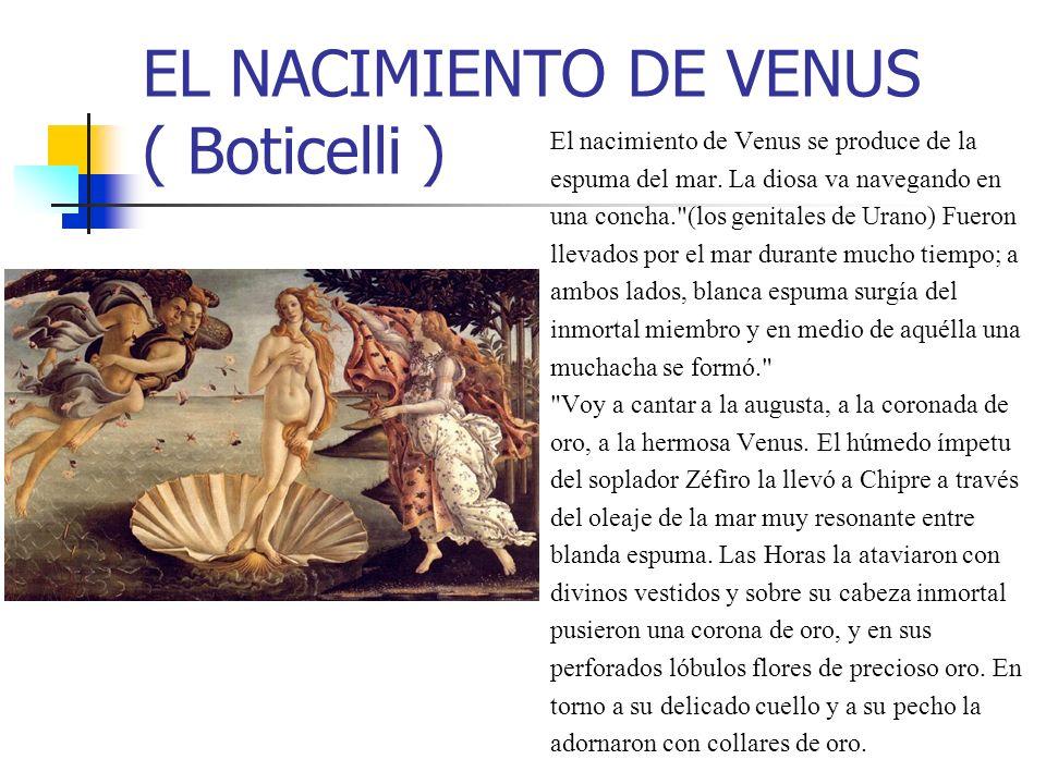 EL NACIMIENTO DE VENUS ( Boticelli ) El nacimiento de Venus se produce de la espuma del mar. La diosa va navegando en una concha.