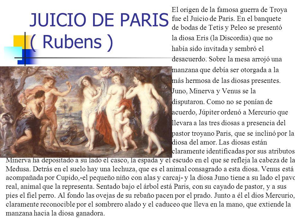 JUICIO DE PARIS ( Rubens ) El origen de la famosa guerra de Troya fue el Juicio de Paris. En el banquete de bodas de Tetis y Peleo se presentó la dios