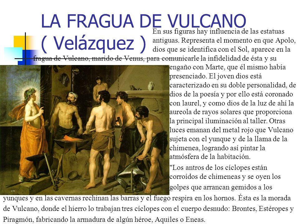 LA FRAGUA DE VULCANO ( Velázquez ) En sus figuras hay influencia de las estatuas antiguas. Representa el momento en que Apolo, dios que se identifica