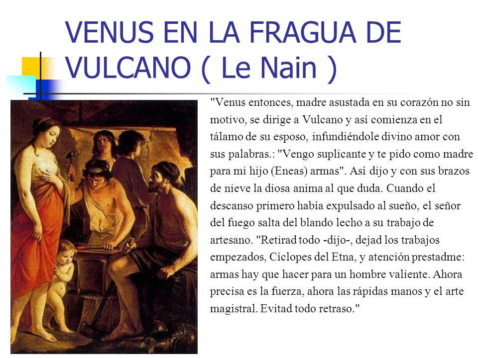 VENUS EN LA FRAGUA DE VULCANO ( Le Nain ) Venus entonces, madre asustada en su corazón no sin motivo, se dirige a Vulcano y así comienza en el tálamo de su esposo, infundiéndole divino amor con sus palabras.: Vengo suplicante y te pido como madre para mi hijo (Eneas) armas .