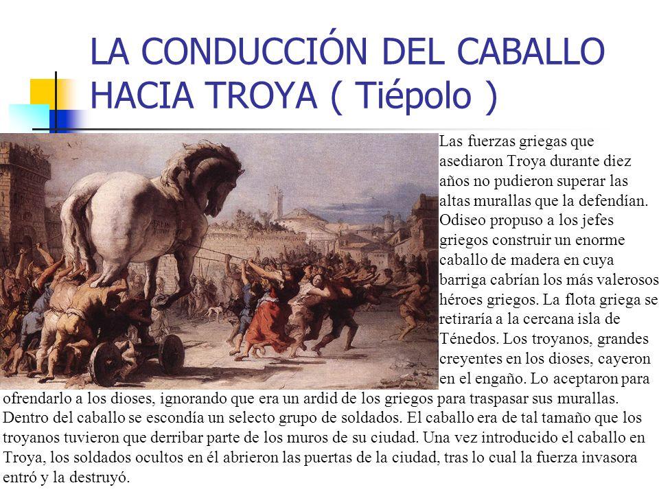LA CONDUCCIÓN DEL CABALLO HACIA TROYA ( Tiépolo ) Las fuerzas griegas que asediaron Troya durante diez años no pudieron superar las altas murallas que la defendían.
