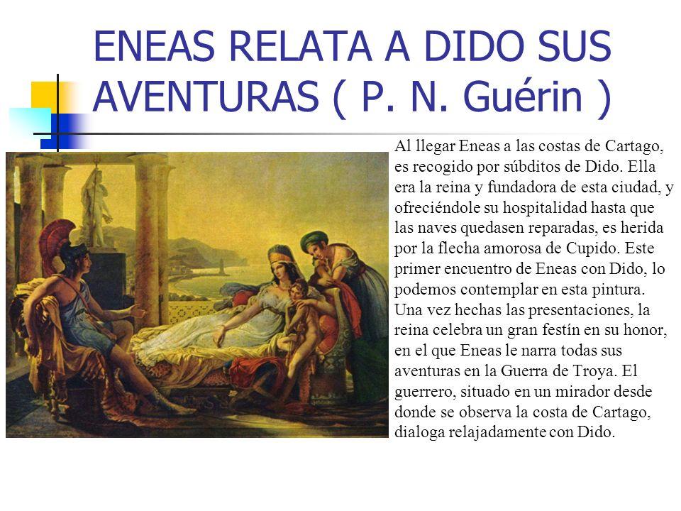 ENEAS RELATA A DIDO SUS AVENTURAS ( P. N. Guérin ) Al llegar Eneas a las costas de Cartago, es recogido por súbditos de Dido. Ella era la reina y fund