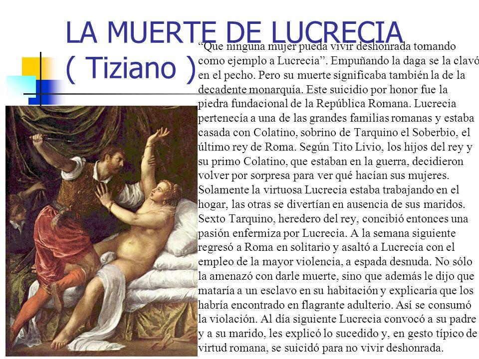 LA MUERTE DE LUCRECIA ( Tiziano ) Que ninguna mujer pueda vivir deshonrada tomando como ejemplo a Lucrecia. Empuñando la daga se la clavó en el pecho.