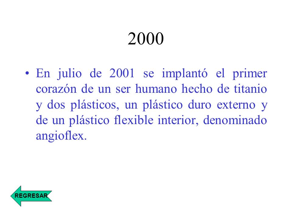 2000 En julio de 2001 se implantó el primer corazón de un ser humano hecho de titanio y dos plásticos, un plástico duro externo y de un plástico flexi
