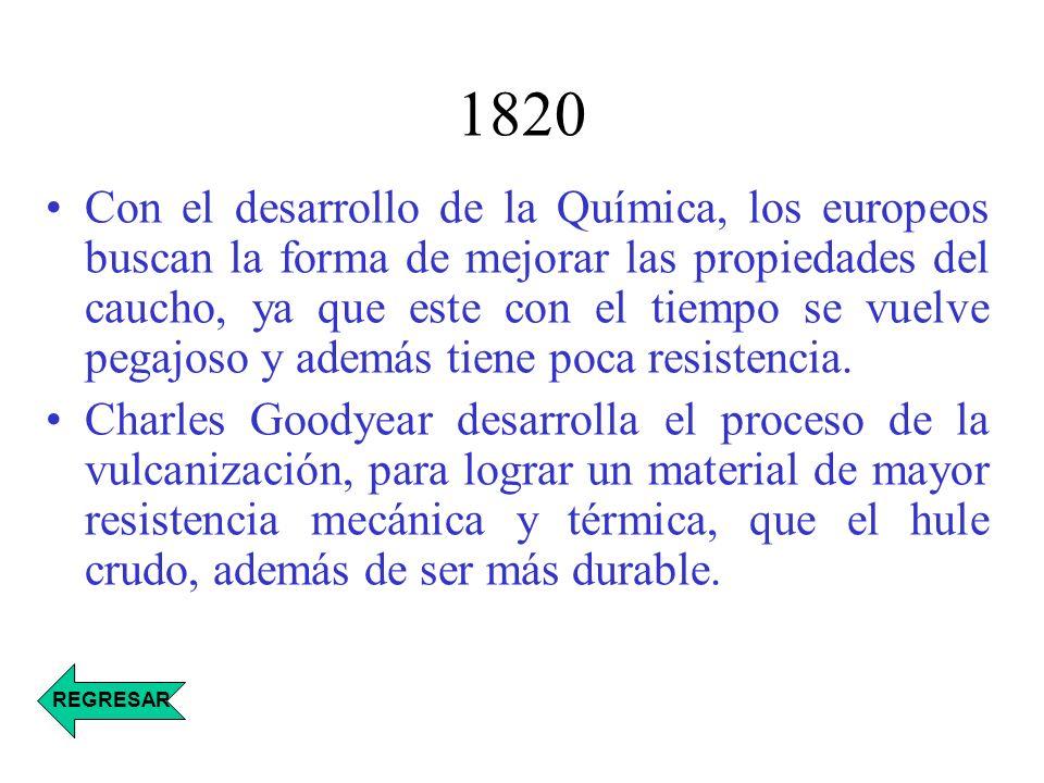 1820 Con el desarrollo de la Química, los europeos buscan la forma de mejorar las propiedades del caucho, ya que este con el tiempo se vuelve pegajoso