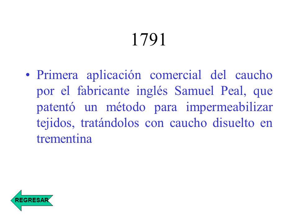 1791 Primera aplicación comercial del caucho por el fabricante inglés Samuel Peal, que patentó un método para impermeabilizar tejidos, tratándolos con