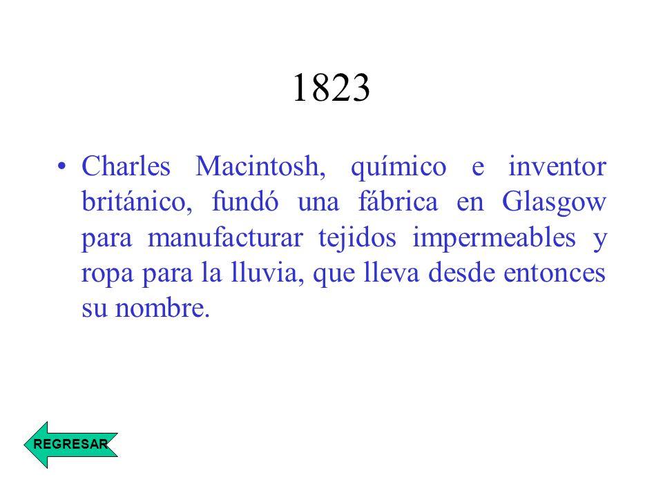 1823 Charles Macintosh, químico e inventor británico, fundó una fábrica en Glasgow para manufacturar tejidos impermeables y ropa para la lluvia, que l