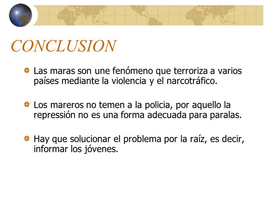 CONCLUSION Las maras son une fenómeno que terroriza a varios países mediante la violencia y el narcotráfico. Los mareros no temen a la policia, por aq