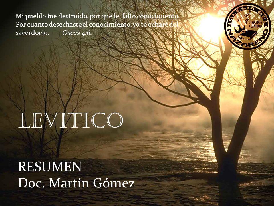 LEVITICO RESUMEN Doc. Martín Gómez Mi pueblo fue destruido, por que le faltó conocimiento. Por cuanto desechaste el conocimiento, yo te echaré del sac