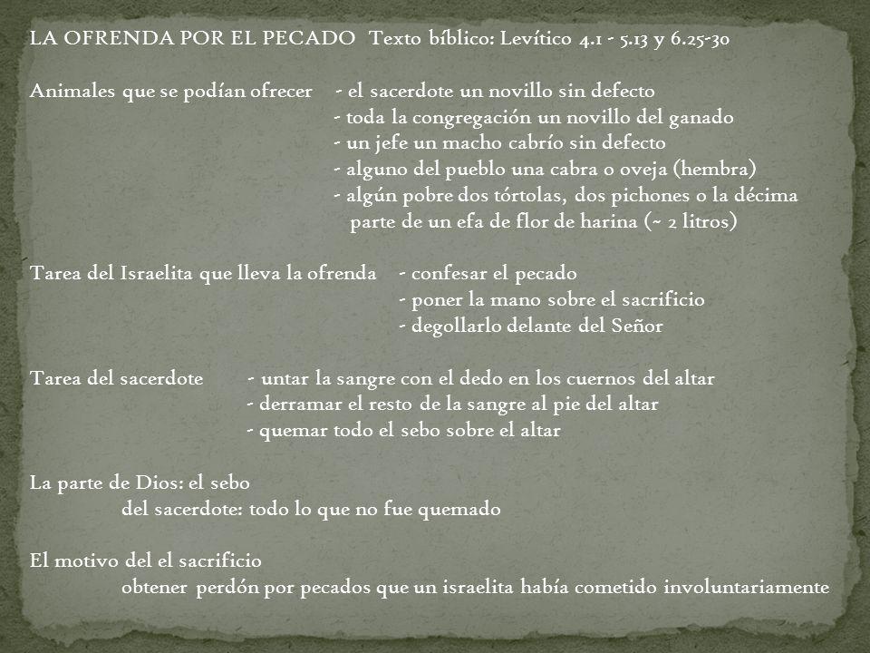 LA OFRENDA POR EL PECADO Texto bíblico: Levítico 4.1 - 5.13 y 6.25-30 Animales que se podían ofrecer - el sacerdote un novillo sin defecto - toda la c