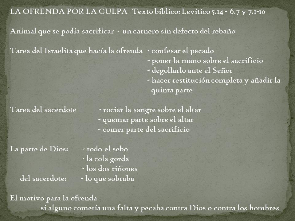 LA OFRENDA POR LA CULPA Texto bíblico: Levítico 5.14 - 6.7 y 7.1-10 Animal que se podía sacrificar - un carnero sin defecto del rebaño Tarea del Israe