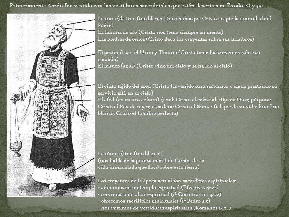 Primeramente Aarón fue vestido con las vestiduras sacerdotales que están descritas en Éxodo 28 y 39: La tiara (de lino fino blanco) (nos habla que Cri
