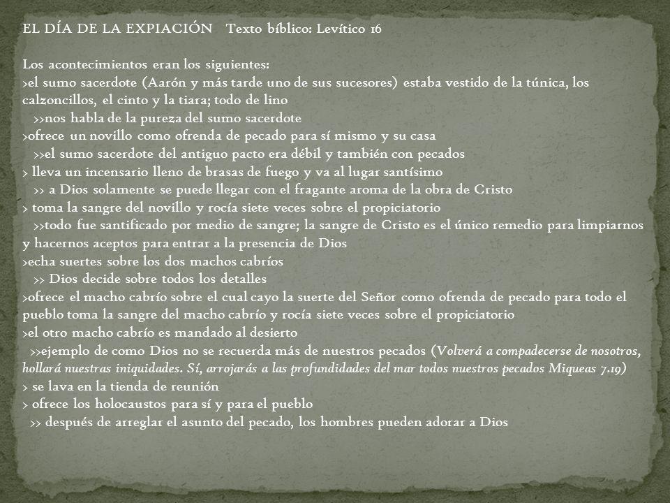 EL DÍA DE LA EXPIACIÓN Texto bíblico: Levítico 16 Los acontecimientos eran los siguientes: >el sumo sacerdote (Aarón y más tarde uno de sus sucesores)