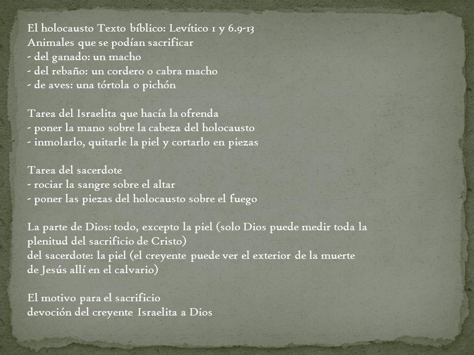 El holocausto Texto bíblico: Levítico 1 y 6.9-13 Animales que se podían sacrificar - del ganado: un macho - del rebaño: un cordero o cabra macho - de