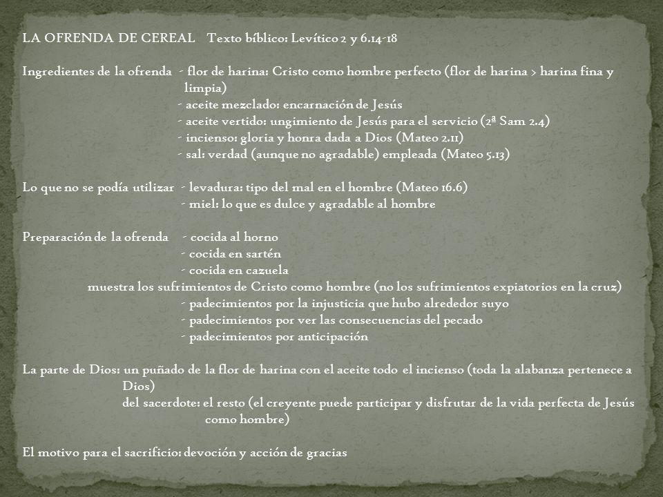 LA OFRENDA DE CEREAL Texto bíblico: Levítico 2 y 6.14-18 Ingredientes de la ofrenda - flor de harina: Cristo como hombre perfecto (flor de harina > ha