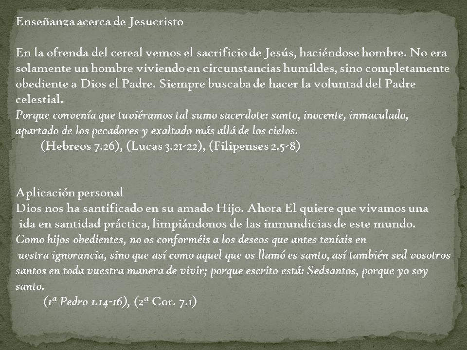 LA OFRENDA DE PAZ Texto bíblico: Levítico 3 y 7.11-36 Animales que se podían ofrecer - del ganado macho o hembra - del rebaño macho o hembra: un cordero o un cabrito Tarea del Israelita que lleva la ofrenda - poner la mano sobre la cabeza del animal - matarlo Tarea del sacerdote - rociar la sangre sobre el altar - quemar parte sobre el altar - recibir parte del sacrificio La parte de Dios: el sebo, los riñones, el lóbulo del hígado del sacerdote: el pecho, la pierna derecha del que ofrece: el resto El motivo del sacrificio gratitud hacia Dios