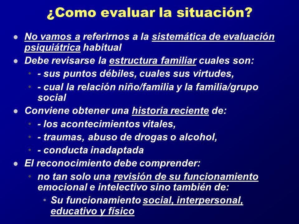 ¿Como evaluar la situación? l No vamos a referirnos a la sistemática de evaluación psiquiátrica habitual l Debe revisarse la estructura familiar cuale