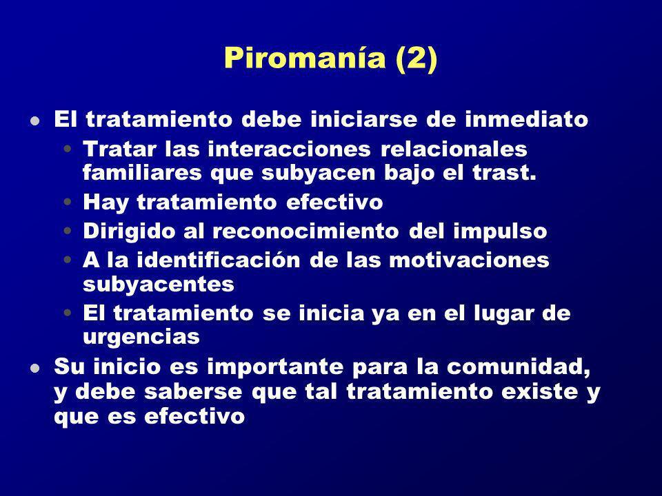 Piromanía (2) l El tratamiento debe iniciarse de inmediato Tratar las interacciones relacionales familiares que subyacen bajo el trast. Hay tratamient