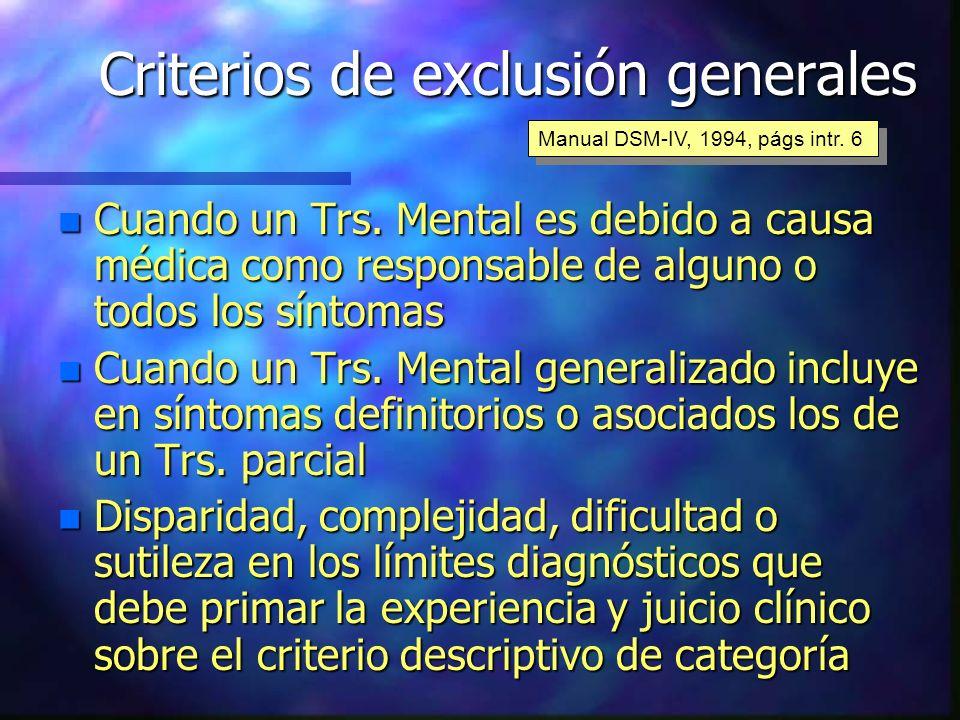 Criterios de exclusión generales n Cuando un Trs. Mental es debido a causa médica como responsable de alguno o todos los síntomas n Cuando un Trs. Men