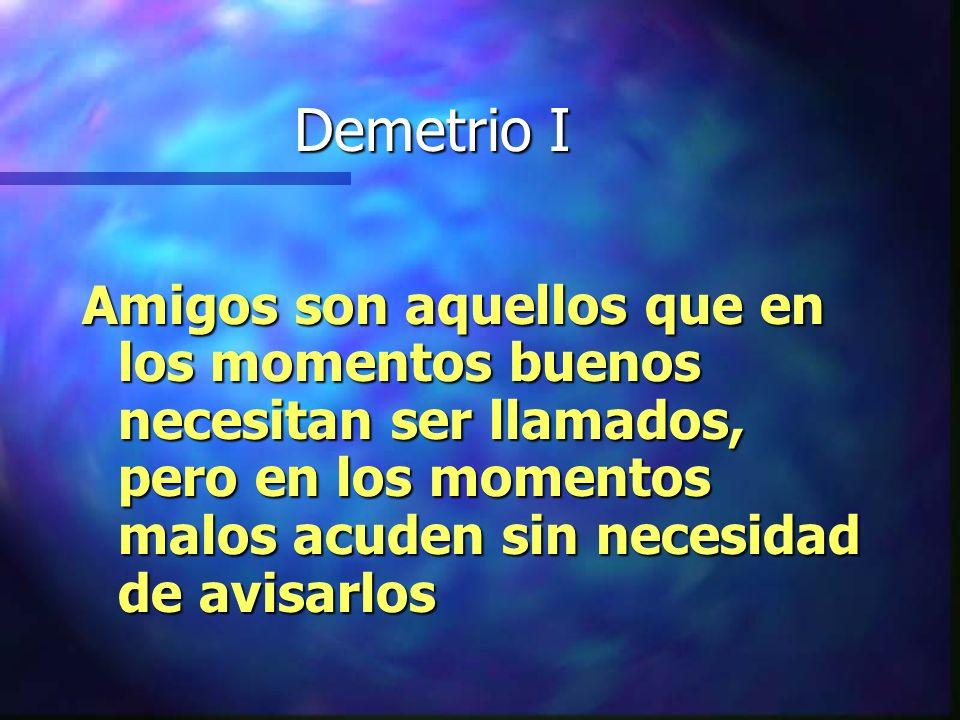 Demetrio I Amigos son aquellos que en los momentos buenos necesitan ser llamados, pero en los momentos malos acuden sin necesidad de avisarlos