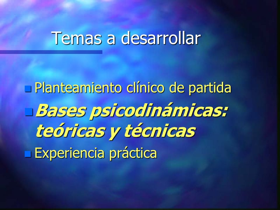 Temas a desarrollar n Planteamiento clínico de partida n Bases psicodinámicas: teóricas y técnicas n Experiencia práctica