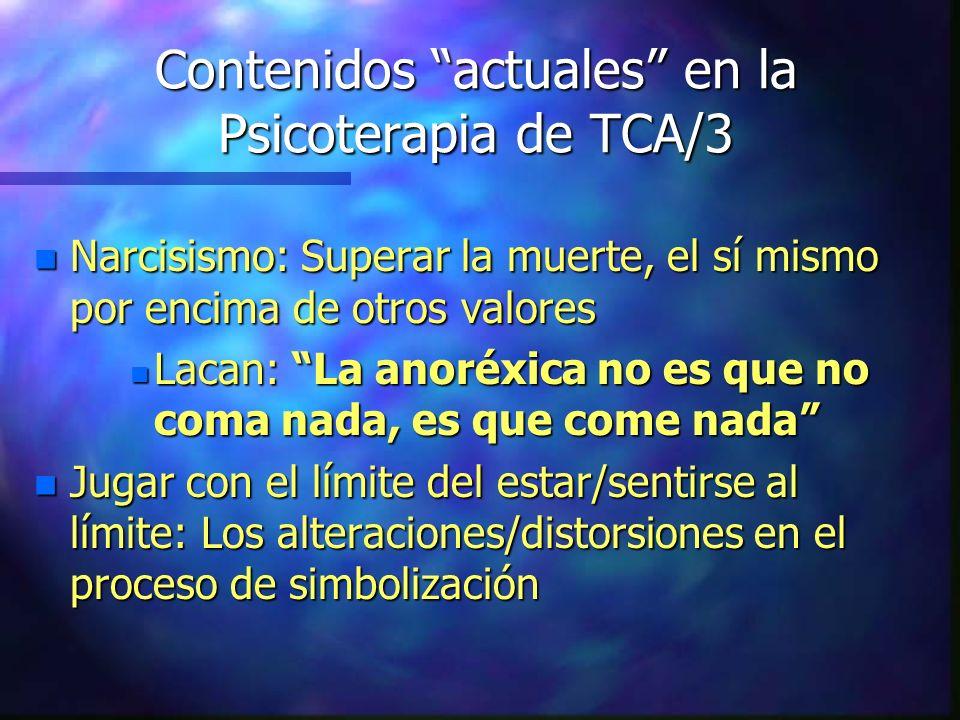 Contenidos actuales en la Psicoterapia de TCA/3 n Narcisismo: Superar la muerte, el sí mismo por encima de otros valores n Lacan: La anoréxica no es q