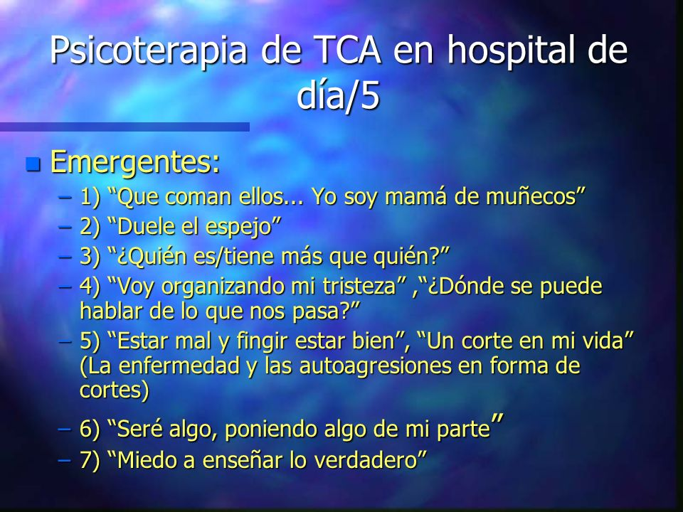 Psicoterapia de TCA en hospital de día/5 n Emergentes: –1) Que coman ellos... Yo soy mamá de muñecos –2) Duele el espejo –3) ¿Quién es/tiene más que q