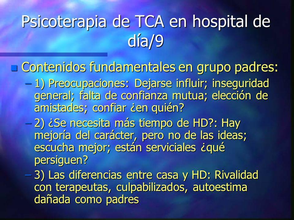 Psicoterapia de TCA en hospital de día/9 n Contenidos fundamentales en grupo padres: –1) Preocupaciones: Dejarse influir; inseguridad general; falta d