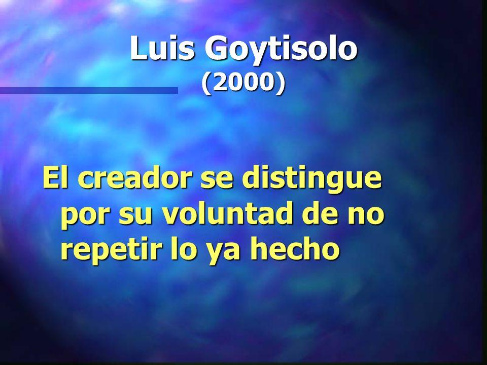 Luis Goytisolo (2000) El creador se distingue por su voluntad de no repetir lo ya hecho