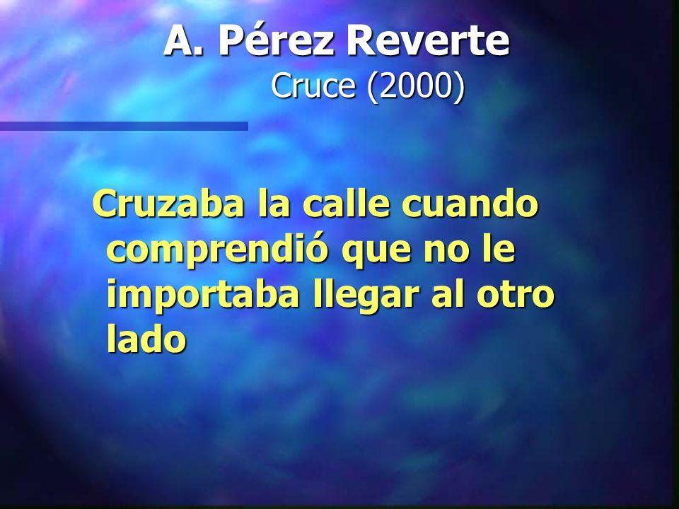 A. Pérez Reverte Cruce (2000) Cruzaba la calle cuando comprendió que no le importaba llegar al otro lado Cruzaba la calle cuando comprendió que no le