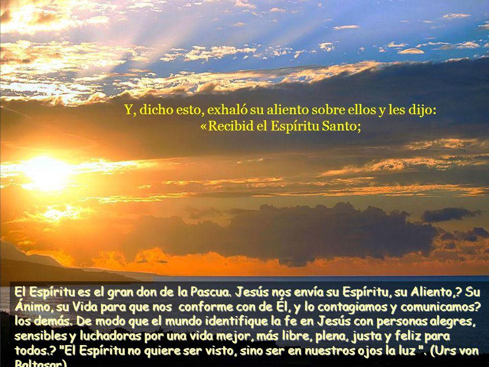Y, dicho esto, exhaló su aliento sobre ellos y les dijo: «Recibid el Espíritu Santo; El Espíritu es el gran don de la Pascua.