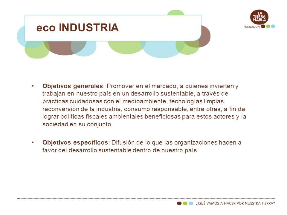 eco INDUSTRIA Objetivos generales: Promover en el mercado, a quienes invierten y trabajan en nuestro país en un desarrollo sustentable, a través de pr