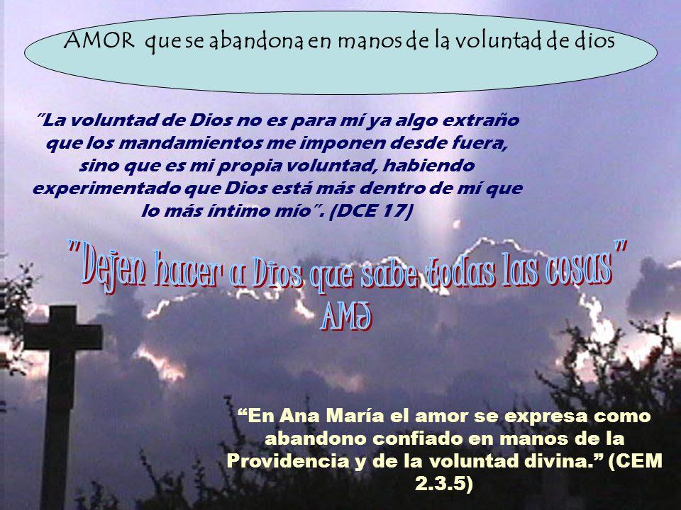 AMOR que se abandona en manos de la voluntad de dios En Ana María el amor se expresa como abandono confiado en manos de la Providencia y de la volunta